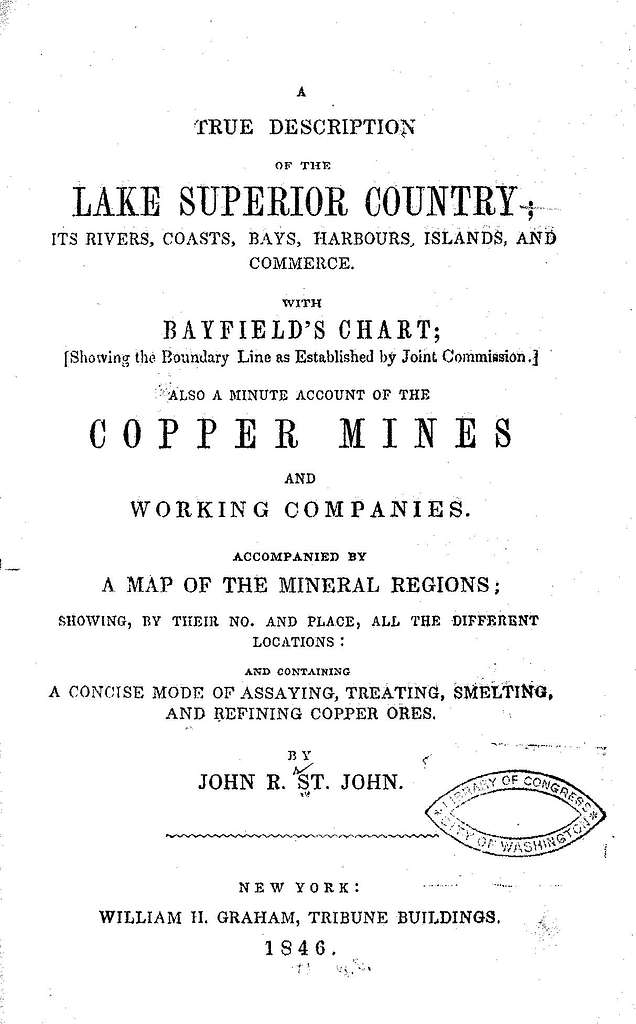 A true description of the Lake Superior country, its rivers, coasts, bays, harbors, islands, and commerce, with Bayfield's chart; showing the boundary line as established by Joint Commission. Also a minute account of the copper mines and working companies, accompanied by a map of the mineral regions; showing by their no. and place all the different locations ; and containing a concise mode of assaying, treating, smelting, and refining copper ores