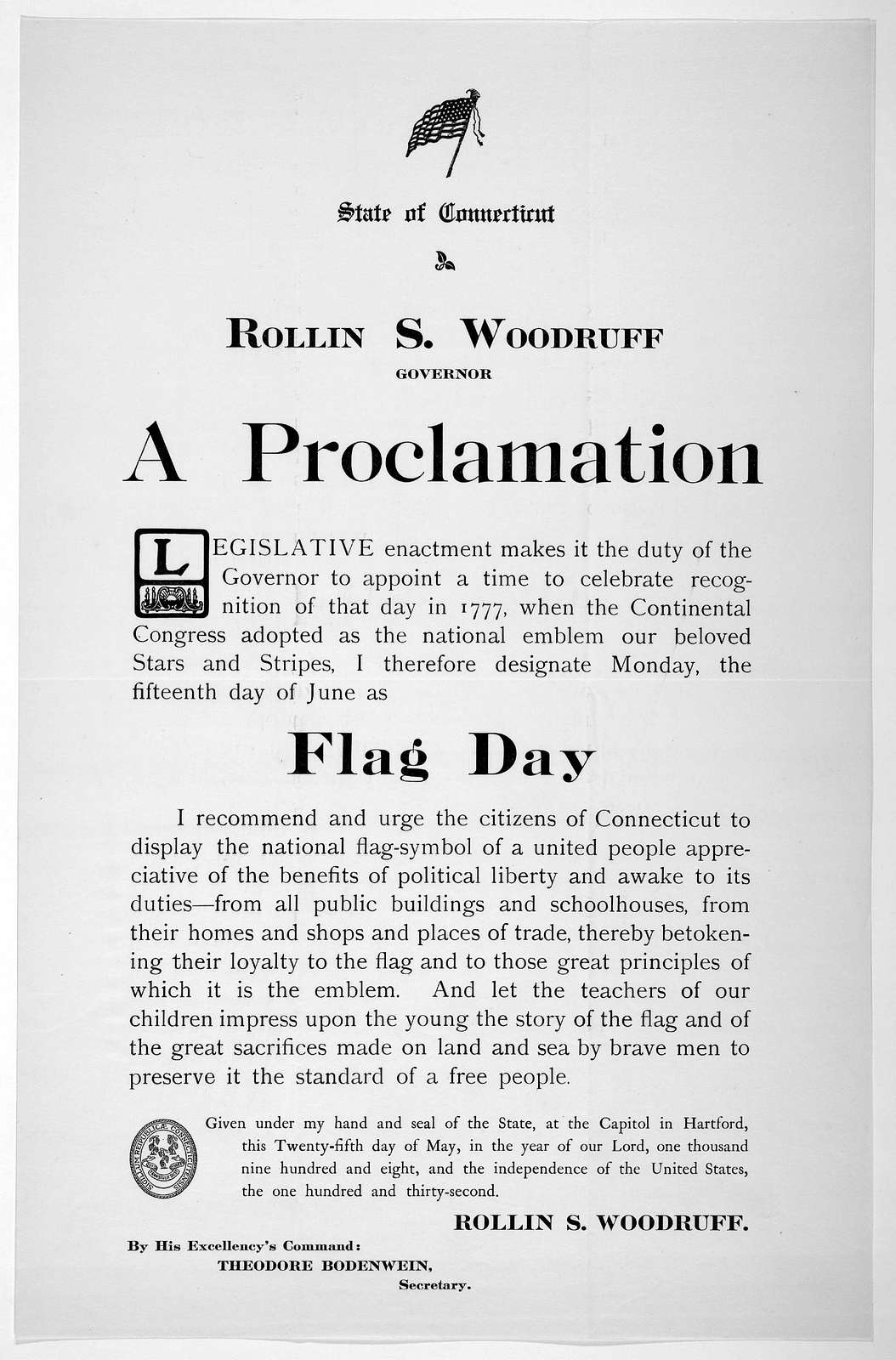 State of Connecticut. Rollin S. Woodruff Governor. A proclamation ... I therefore designate Monday, the fifteenth day of June as flag day ... Given under my hand ... this twenty-fifth day of May, in the year of our Lord, one thousand nine hundre