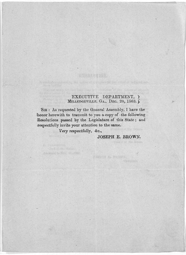 Executive Department. Milledgeville, Ga., Dec. 20, 1863. Sir: As requested by the General Assembly, I have the honor herewith to transmit to you a copy of the following resolutions passed by the Legislature of this State ... Resolution. A resolu