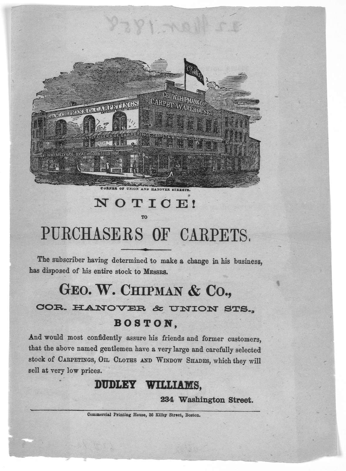 Notice! to purchasers of carpets. The subscriber having determined to make a change in his business, has disposed of his entire stock to Messrs. Geo. W. Chipman & Co., Cor. Hanover & Union Sts. Boston ... Dudley Williams, 234 Washington Street.