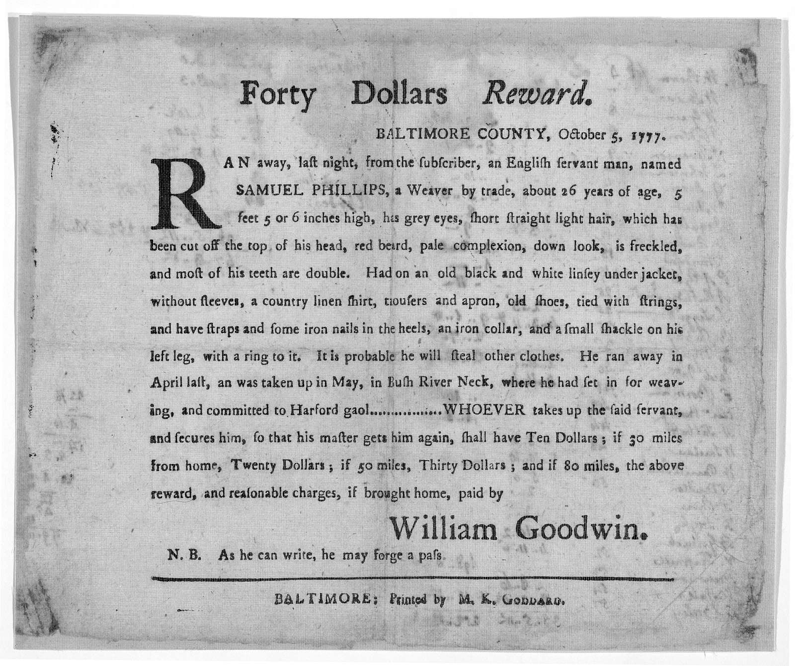 Forty dollars reward. Baltimore County, October 5, 1777. Ran way last night, from the subscriber, an English servant man, named Samuel Phillips, a weaver by trade ... [Signed] William Goodwin. [blank] Baltimore: Printed by M. K. Goddard [1777].